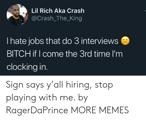 Bitch, Dank, and Memes: Lil Rich Aka Crash  @Crash_The_King  l hate jobs that do 3 interview:s  BITCH if I come the 3rd time l'm  clocking in Sign says y'all hiring, stop playing with me. by RagerDaPrince MORE MEMES