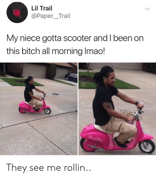 Bitch, Scooter, and Been: Lil Trail  @Paper_Trail  My niece gotta scooter and I been on  this bitch all morning Imao! They see me rollin..