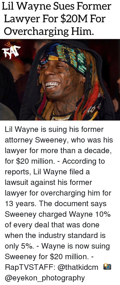 attorney: Lil Wavne Sues Former  Lawyer For $20M For  Overcharging Him Lil Wayne is suing his former attorney Sweeney, who was his lawyer for more than a decade, for $20 million. - According to reports, Lil Wayne filed a lawsuit against his former lawyer for overcharging him for 13 years. The document says Sweeney charged Wayne 10% of every deal that was done when the industry standard is only 5%. - Wayne is now suing Sweeney for $20 million. - RapTVSTAFF: @thatkidcm 📸 @eyekon_photography