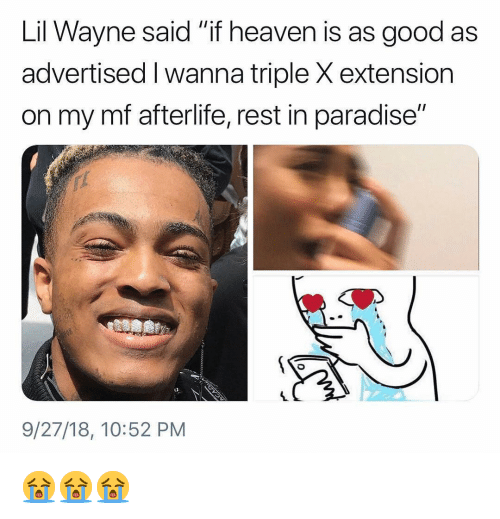 "Heaven, Lil Wayne, and Memes: Lil Wayne said ""if heaven is as good as  advertised I wanna triple X extension  on my mf afterlife, rest in paradise""  9/27/18, 10:52 PM 😭😭😭"