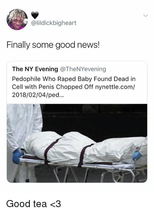 News, Good, and Penis: @lildickbigheart  Finally some good news!  The NY Evening @TheNYevening  Pedophile Who Raped Baby Found Dead in  Cell with Penis Chopped Off nynettle.com/  2018/02/04/ped.. Good tea <3