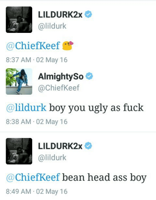 Ass, Head, and Ugly: LILDURK2x  @lildurk  @ChiefKeef  8:37 AM 02 May 16   AlmightySo  @ChiefKeef  @lildurk boy you ugly as fuck  8:38 AM 02 May 16   LILDURK2x  @lildurk  @ChiefKeef bean head ass boy  8:49 AM 02 May 16