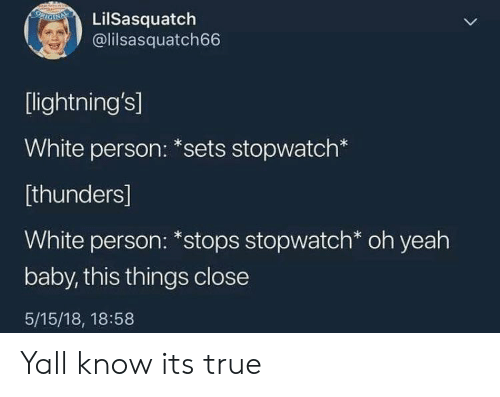 True, Yeah, and White: LilSasquatch  @lilsasquatch66  [lightning's]  White person: *sets stopwatch*  [thunders]  White person: *stops stopwatch* oh yeah  baby, this things close  5/15/18, 18:58 Yall know its true
