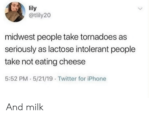 Iphone, Twitter, and Cheese: lily  @tlily20  midwest people take tornadoes as  seriously as lactose intolerant people  take not eating cheese  5:52 PM 5/21/19 Twitter for iPhone And milk