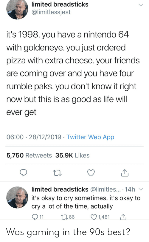 A Lot Of: limited breadsticks  @limitlessjest  it's 1998. you have a nintendo 64  with goldeneye. you just ordered  pizza with extra cheese. your friends  are coming over and you have four  rumble paks. you don't know it right  now but this is as good as life will  ever get  06:00 · 28/12/2019 · Twitter Web App  5,750 Retweets 35.9K Likes  limited breadsticks @limitles... · 14h v  it's okay to cry sometimes. it's okay to  cry a lot of the time, actually  O11  2766  1,481 Was gaming in the 90s best?