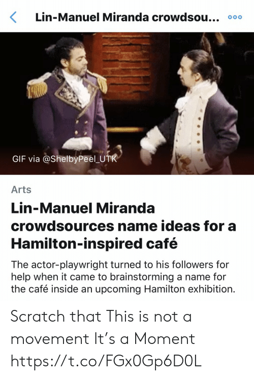 Gif, Memes, and Help: Lin-Manuel Miranda crowdsou... 000  GIF via @ShelbyPeel U  Arts  Lin-Manuel Miranda  crowdsources name ideas for a  Hamilton-inspired café  The actor-playwright turned to his followers for  help when it came to brainstorming a name for  the café inside an upcoming Hamilton exhibition. Scratch that This is not a movement  It's a Moment https://t.co/FGx0Gp6D0L