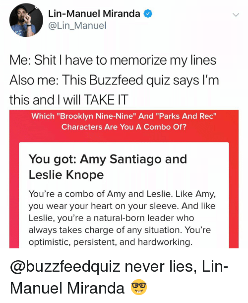 "Leslie Knope, Shit, and Brooklyn: Lin-Manuel Miranda  @Lin Manuel  Me: Shit I have to memorize my lines  Also me: This Buzzfeed quiz sayS I'm  this and I will TAKE IT  Which ""Brooklyn Nine-Nine"" And ""Parks And Rec  Characters Are You A Combo Of?  You got: Amy Santiago and  Leslie Knope  You're a combo of Amy and Leslie. Like Amy,  you wear your heart on your sleeve. And like  Leslie, you're a natural-born leader who  always takes charge of any situation. You're  optimistic, persistent, and hardworking @buzzfeedquiz never lies, Lin-Manuel Miranda 🤓"