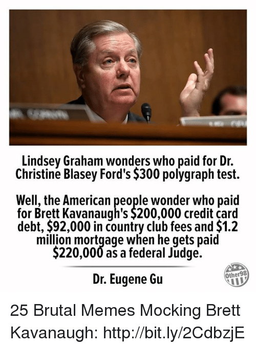polygraph: Lindsey Graham wonders who paid for Dr.  Christine Blasey Ford's $300 polygraph test.  Well, the American people wonder who paid  for Brett Kavanaugh's $200,000 credit card  debt, $92,000 in country club fees and $1.2  million mortgage when he qets paid  $220,000 as a federal Judge.  Dr. Eugene Gu  Other98 25 Brutal Memes Mocking Brett Kavanaugh: http://bit.ly/2CdbzjE