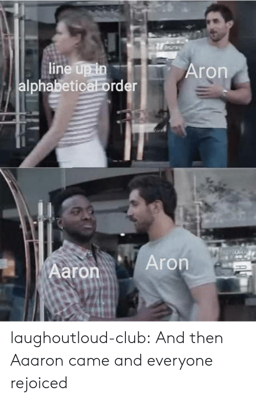 Club, Tumblr, and Blog: line up in  Iphabetica order  Aron  aronAron laughoutloud-club:  And then Aaaron came and everyone rejoiced