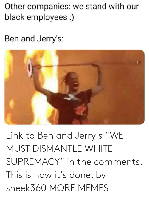 "done: Link to Ben and Jerry's ""WE MUST DISMANTLE WHITE SUPREMACY"" in the comments. This is how it's done. by sheek360 MORE MEMES"