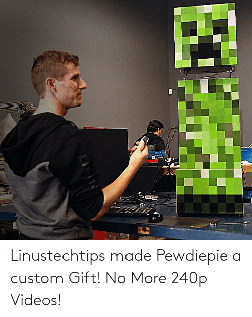 more: Linustechtips made Pewdiepie a custom Gift! No More 240p Videos!