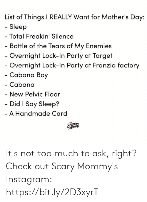 Dank, Instagram, and Mother's Day: List of Things I REALLY Want for Mother's Day:  - Sleep  Total Freakin' Silence  Bottle of the Tears of My Enemies  Overnight Lock-In Party at Target  Overnight Lock-In Party at Franzia factory  Cabana Boy  - Cabana  New Pelvic Floor  Did I Say Sleep?  A Handmade Card  caru It's not too much to ask, right?  Check out Scary Mommy's Instagram: https://bit.ly/2D3xyrT