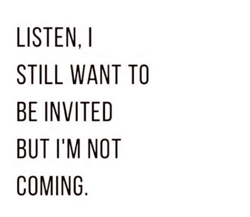 Still, Coming, and Invited: LISTEN,  STILL WANT TO  BE INVITED  BUT I'M NOT  COMING