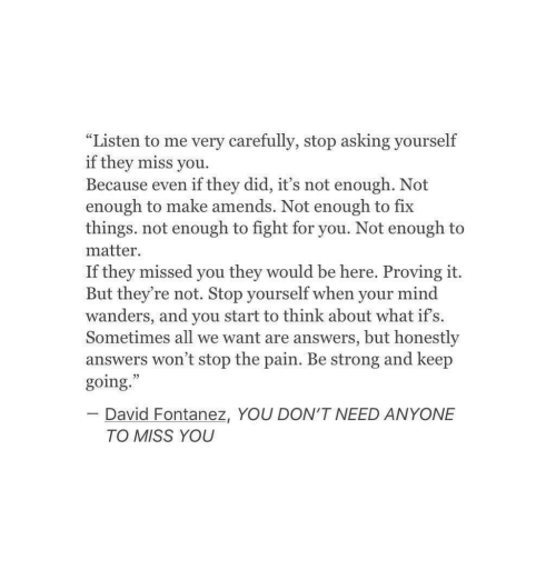 "ifs: ""Listen to me very carefully, stop asking yourself  if they miss you  Because even if they did, it's not enough. Not  enough to make amends. Not enough to fix  things. not enough to fight for you. Not enough to  matter  If they missed you they would be here. Proving it.  But they're not. Stop yourself when your mind  wanders, and you start to think about what if's.  Sometimes all we want are answers, but honestly  answers won't stop the pain. Be strong and keep  going.  02  David Fontanez, YOU DON'T NEED ANYONE  TO MISS YOU"