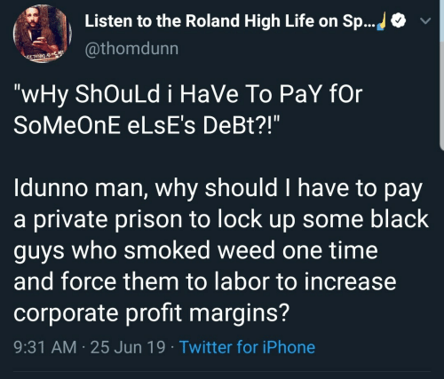 """Iphone, Life, and Twitter: Listen to the Roland High Life on Sp...  @thomdunn  ELTHNE AS  """"wHy ShOuLd i HaVe To PaY fOr  SoMeOnE ELSE's DeBt?!""""  Idunno man, why should I have to pay  a private prison to lock up some black  guys who smoked weed one time  and force them to labor to increase  corporate profit margins?  9:31 AM 25 Jun 19 Twitter for iPhone"""