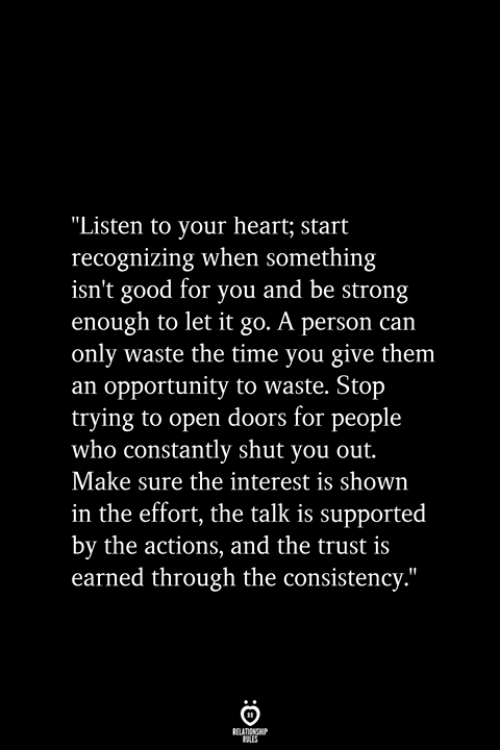"""Good for You, Good, and Heart: """"Listen to your heart; start  recognizing when something  isn't good for you and be strong  enough to let it go. A person can  only waste the time you give them  an opportunity to waste. Stop  trying to open doors for people  who constantly shut you out.  Make sure the interest is shown  in the effort, the talk is supported  by the actions, and the trust is  earned through the consistency.""""  RELATIONSHIP  ES"""