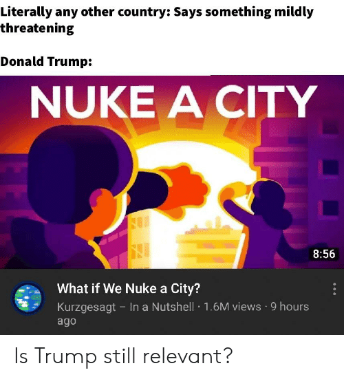 Donald Trump, Trump, and Dank Memes: Literally any other country: Says something mildly  threatening  Donald Trump:  NUKE A CITY  8:56  What if We Nuke a City?  Kurzgesagt - In a Nutshell 1.6M views 9 hours  ago Is Trump still relevant?