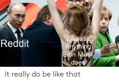 Be Like, Reddit, and Elon Musk: Literally  Anything  Elon Musk  Reddit  does it really do be like that