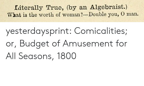 Target, True, and Tumblr: Literally True, (by an Algebraist.)  What is the worth of woman?-Double you, O man. yesterdaysprint:  Comicalities; or, Budget of Amusement for All Seasons, 1800
