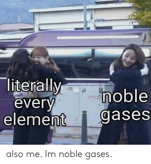 element: literallymoble  everv  element i gases also me. Im noble gases.