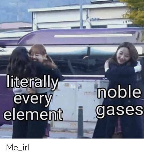 element: literallymoble  everv  element i gases Me_irl