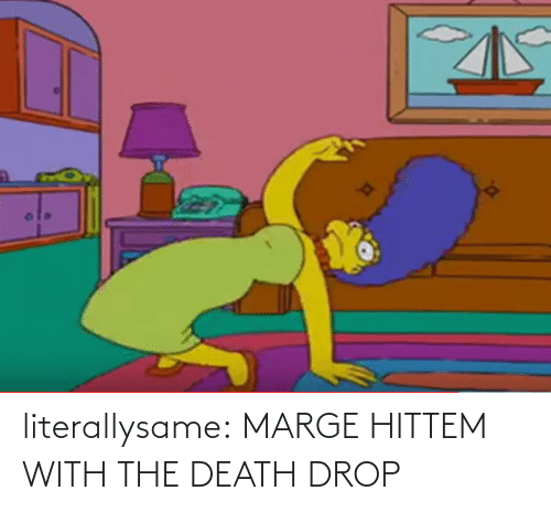 With: literallysame:  MARGE HITTEM WITH THE DEATH DROP