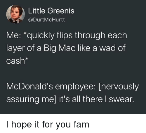 Fam, McDonalds, and Hope: Little Greenis  @DurtMcHurtt  Me: *quickly flips through each  layer of a Big Mac like a wad of  Cash*  McDonald's employee: [nervously  assuring me] it's all there I swear. I hope it for you fam