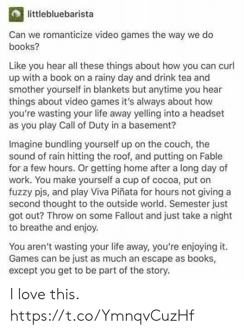 pjs: littlebluebarista  Can we romanticize video games the way we do  books?  Like you hear all these things about how you can curl  up with a book on a rainy day and drink tea and  smother yourself in blankets but anytime you hear  things about video games it's always about how  you're wasting your life away yelling into a headset  as you play Call of Duty in a basement?  Imagine bundling yourself up on the couch, the  sound of rain hitting the roof, and putting on Fable  for a few hours. Or getting home after a long day of  work. You make yourself a cup of cocoa, put on  fuzzy pjs, and play Viva Piñata for hours not giving a  second thought to the outside world. Semester just  got out? Throw on some Fallout and just take a night  to breathe and enjoy  You aren't wasting your life away, you're enjoying it.  Games can be just as much an escape as books  except you get to be part of the story. I love this. https://t.co/YmnqvCuzHf
