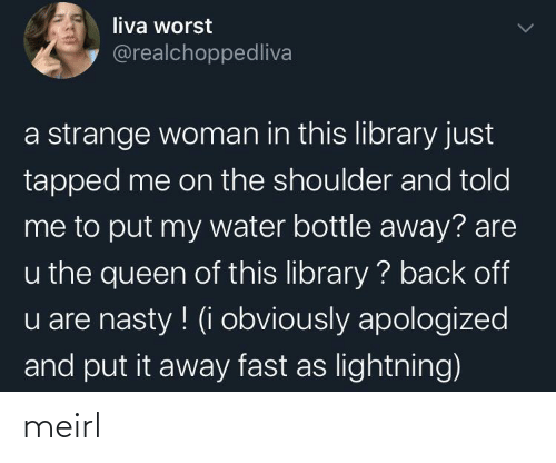 nasty: liva worst  @realchoppedliva  a strange woman in this library just  tapped me on the shoulder and told  me to put my water bottle away? are  u the queen of this library ? back off  u are nasty ! (i obviously apologized  and put it away fast as lightning) meirl