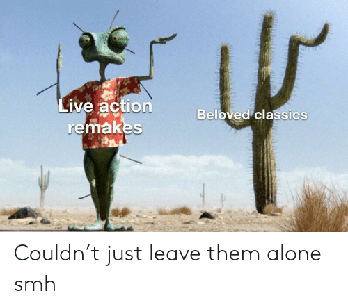 Being Alone, Smh, and Live: Live action  remakes  Beloved classics Couldn't just leave them alone smh
