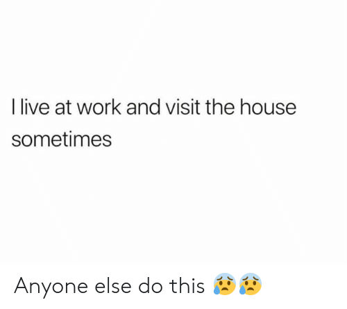 Relationships, Work, and House: live at work and visit the house  sometimes Anyone else do this 😰😰