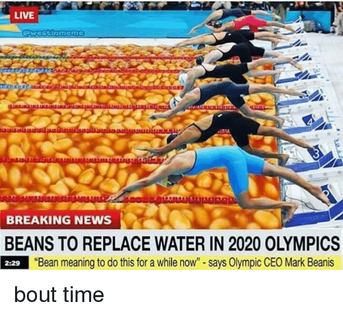 """Memes, News, and Breaking News: LIVE  BREAKING NEWS  BEANS TO REPLACE WATER IN 2020 OLYMPICS  2:29 """"Bean meaning to do this for a while now"""" - says Olympic CEO Mark Beanis bout time"""