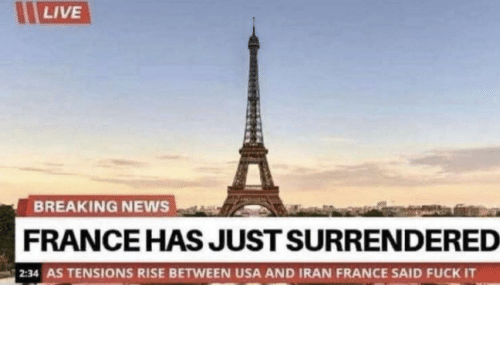News: LIVE  BREAKING NEWS  FRANCE HAS JUST SURRENDERED  2:34 AS TENSIONS RISE BETWEEN USA AND IRAN FRANCE SAID FUCK IT Damn frenchies