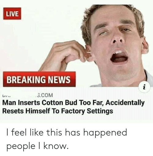 News, Breaking News, and Live: LIVE  BREAKING NEWS  i  3.COM  Man Inserts Cotton Bud Too Far, Accidentally  Resets Himself To Factory Settings I feel like this has happened people I know.
