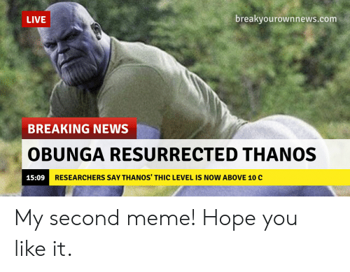 Meme, News, and Reddit: LIVE  breakyourownnews.com  BREAKING NEWS  OBUNGA RESURRECTED THANOS  RESEARCHERS SAY THANOS' THIC LEVEL IS NOW ABOVE 10 C  15:09 My second meme! Hope you like it.