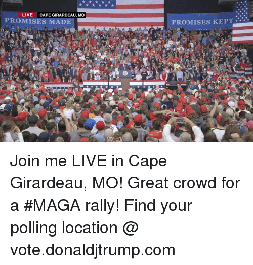 join.me, Live, and Mad: LIVE  CAPE GIRARDEAU, MO  PROMISES MAD  PROMISES KEPT. Join me LIVE in Cape Girardeau, MO! Great crowd for a #MAGA rally!  Find your polling location @ vote.donaldjtrump.com