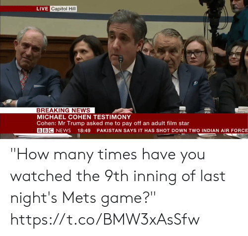 """Air Force: LIVE Capitol Hill  BREAKING NEWS  MICHAEL COHEN TESTIMONY  Cohen: Mr Trump asked me to pay off an adult film star  BBC NEWS 18:49 PAKISTAN SAYS IT HAS SHOT DOWN TWO INDIAN AIR FORCE """"How many times have you watched the 9th inning of last night's Mets game?""""    https://t.co/BMW3xAsSfw"""
