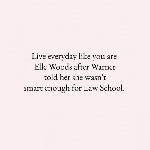 Law School: Live everyday like you are  Elle Woods after Warner  told her she wasn't  smart enough for Law School.