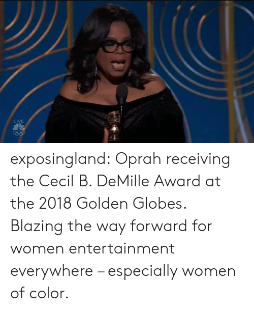 Golden Globes: LIVE exposingland:  Oprah receiving the Cecil B. DeMille Award at the 2018 Golden Globes. Blazing the way forward for women entertainment everywhere – especially women of color.