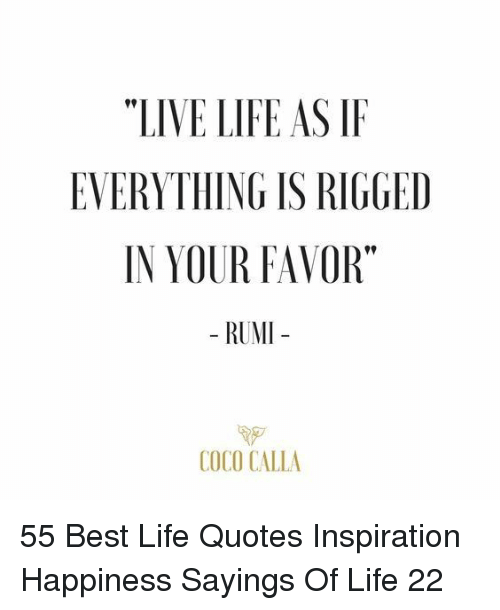 """CoCo, Life, and Best: """"LIVE LIFE AS IF  EVERYTHING IS RIGGED  IN YOUR FAVOR""""  - RUMI  COCO CALLA 55 Best Life Quotes Inspiration Happiness Sayings Of Life 22"""