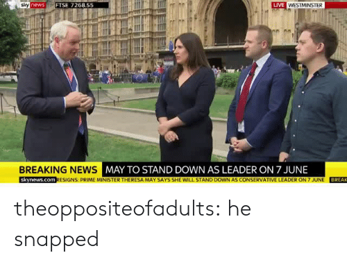 prime minister: LIVE  newsFTSE 7268.55  BREAKING NEWS  MAY TO STAND DOWN AS LEADER ON 7 JUNE  skynews.com RESIGNS: PRIME MINISTER THERESA MAY SAYS SHE WILL STAND DOWN AS CONSERVATIVE LEADER ON 7 JUNE BREAK theoppositeofadults:   he snapped