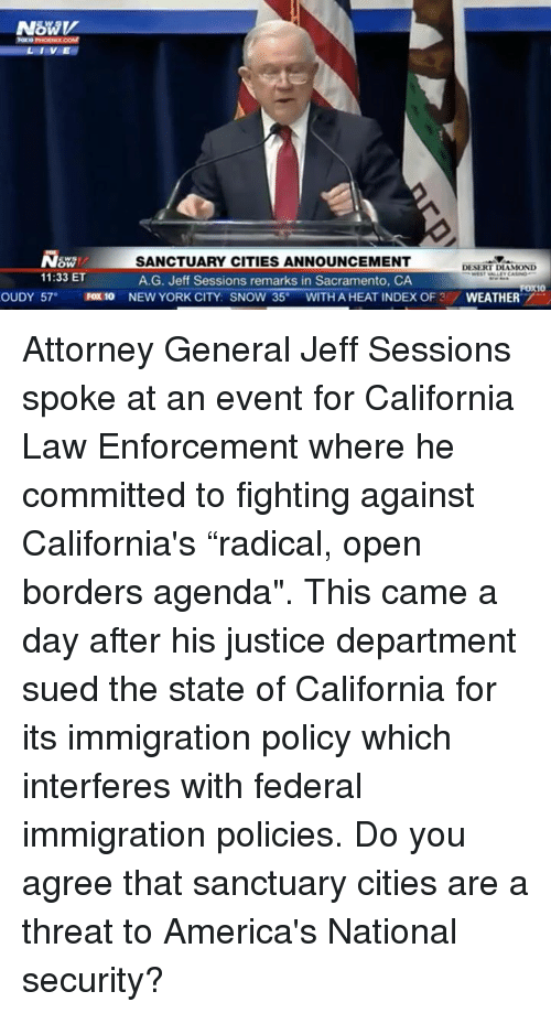 """attorney general: LIVE  SW/  11:33 ET  SANCTUARY CITIES ANNOUNCEMENT  A.G. Jeff Sessions remarks in Sacramento, CA  DESERT DIAMOND  OUDY 57 FOx 10 NEW YORK CITY: SNOW 35°WITH A HEAT INDEX OF 3/WEATHER Attorney General Jeff Sessions spoke at an event for California Law Enforcement where he committed to fighting against California's """"radical, open borders agenda"""". This came a day after his justice department sued the state of California for its immigration policy which interferes with federal immigration policies.    Do you agree that sanctuary cities are a threat to America's National security?"""