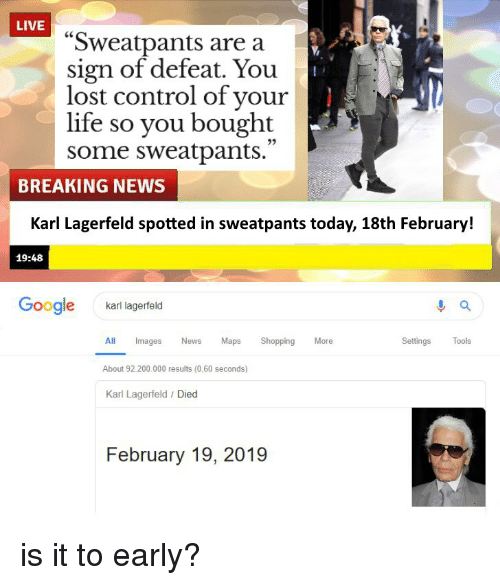 "Bailey Jay, Funny, and Google: LIVE  ""Sweatpants are a  sign of defeat. You  lost control of your  life so you bought  some sweatpants.  25  BREAKING NEWS  Karl Lagerfeld spotted in sweatpants today, 18th February!  19:48  Google  karl lagerfeld  Settings Tools  ll Images News Maps Shopping Moe  About 92.200.000 results (0,60 seconds)  Karl Lagerfeld / Died  February 19, 2019"