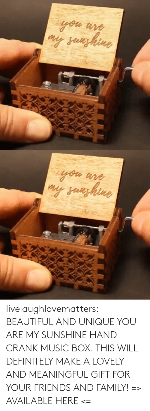 You Are: livelaughlovematters:  BEAUTIFUL AND UNIQUE YOU ARE MY SUNSHINE HAND CRANK MUSIC BOX. THIS WILL DEFINITELY MAKE A LOVELY AND MEANINGFUL GIFT FOR YOUR FRIENDS AND FAMILY! => AVAILABLE HERE <=