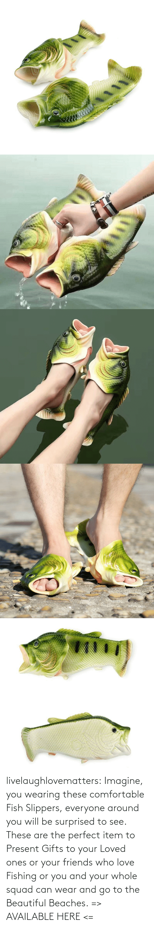 Squad: livelaughlovematters:  Imagine, you wearing these comfortable Fish Slippers, everyone around you will be surprised to see. These are the perfect item to Present Gifts to your Loved ones or your friends who love Fishing or you and your whole squad can wear and go to the Beautiful Beaches.=> AVAILABLE HERE <=
