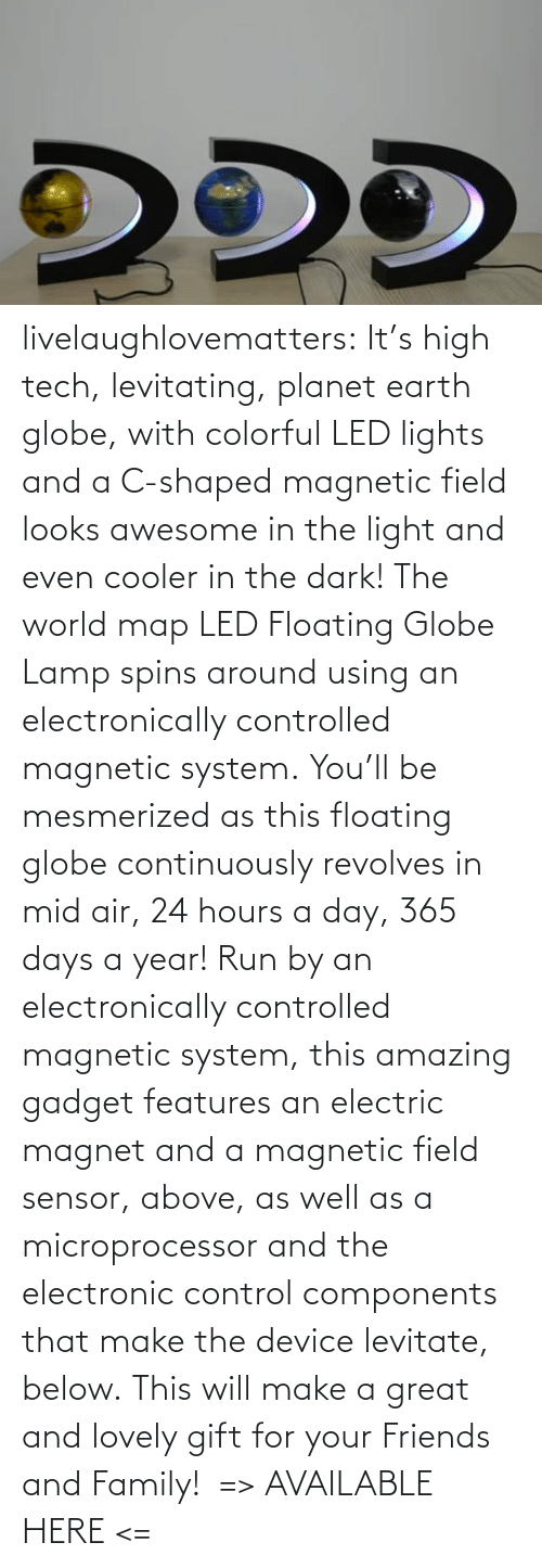 using: livelaughlovematters: It's high tech, levitating, planet earth globe, with colorful LED lights and a C-shaped magnetic field looks awesome in the light and even cooler in the dark! The world map LED Floating Globe Lamp spins around using an electronically controlled magnetic system. You'll be mesmerized as this floating globe continuously revolves in mid air, 24 hours a day, 365 days a year! Run by an electronically controlled magnetic system, this amazing gadget features an electric magnet and a magnetic field sensor, above, as well as a microprocessor and the electronic control components that make the device levitate, below. This will make a great and lovely gift for your Friends and Family!  => AVAILABLE HERE <=