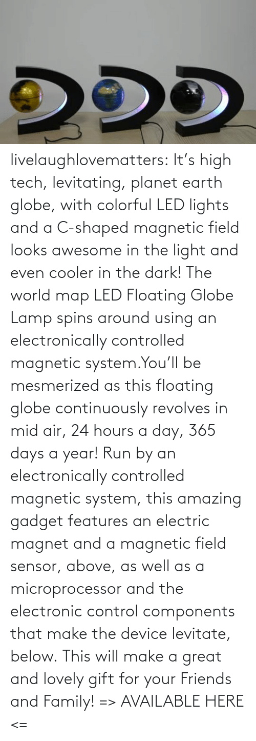 Control: livelaughlovematters:  It's high tech, levitating, planet earth globe, with colorful LED lights and a C-shaped magnetic field looks awesome in the light and even cooler in the dark! The world map LED Floating Globe Lamp spins around using an electronically controlled magnetic system.You'll be mesmerized as this floating globe continuously revolves in mid air, 24 hours a day, 365 days a year! Run by an electronically controlled magnetic system, this amazing gadget features an electric magnet and a magnetic field sensor, above, as well as a microprocessor and the electronic control components that make the device levitate, below. This will make a great and lovely gift for your Friends and Family! => AVAILABLE HERE <=