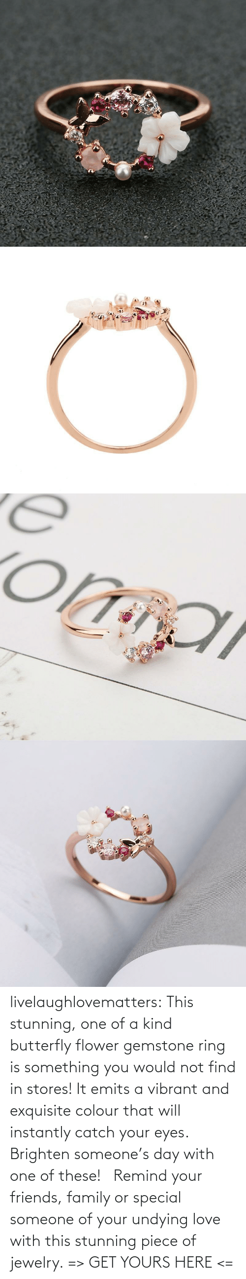 That Will: livelaughlovematters:  This stunning, one of a kind butterfly flower gemstone ring is something you would not find in stores! It emits a vibrant and exquisite colour that will instantly catch your eyes. Brighten someone's day with one of these!  Remind your friends, family or special someone of your undying love with this stunning piece of jewelry. => GET YOURS HERE <=