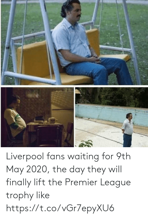 they: Liverpool fans waiting for 9th May 2020, the day they will finally lift the Premier League trophy like https://t.co/vGr7epyXU6