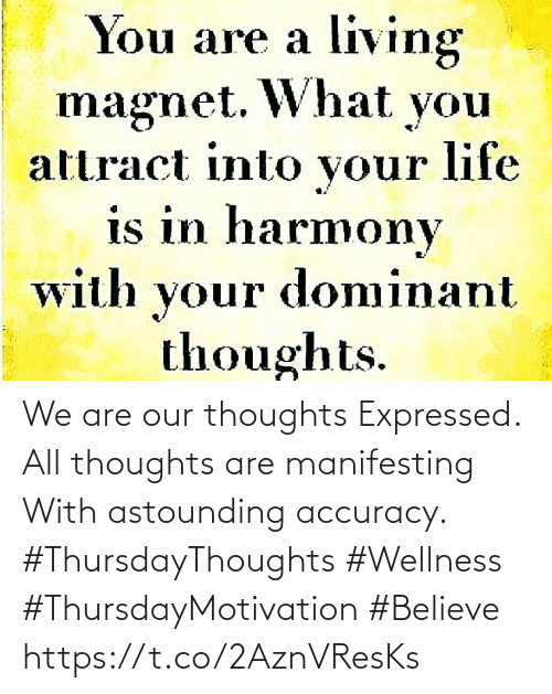 Love for Quotes: living  magnet. What you  attract into your life  is in harmony  with your dominant  thoughts.  You are a We are our thoughts Expressed. All thoughts are manifesting  With astounding accuracy.  #ThursdayThoughts #Wellness #ThursdayMotivation #Believe https://t.co/2AznVResKs